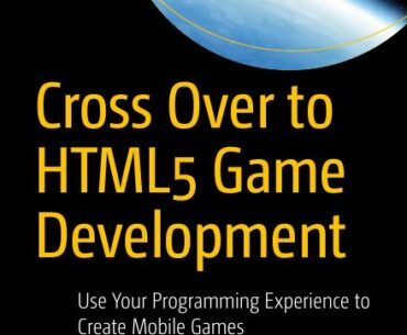 Cross Over to HTML5 Game Development. Use Your Programming Experience to Create Mobile Games